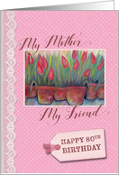80th Birthday - My Mother, Friend card