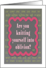 Are you knitting yourself into oblivion? Knit terms included card