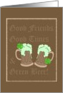 Good Friends, Good Times & Green Beer. Happy St. Patrick's Day! card