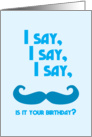 I say, I say, I say moustache is it your birthday? card