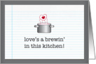 love&rsquo;s a brewin&rsquo; in this kitchen! valentine card